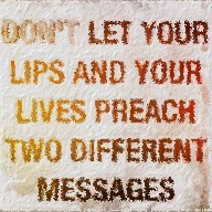 Don't let your lips and your lives preach two different messages